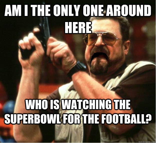 Am i the only one around here who is watching the Superbowl for the football? - Am i the only one around here who is watching the Superbowl for the football?  Misc