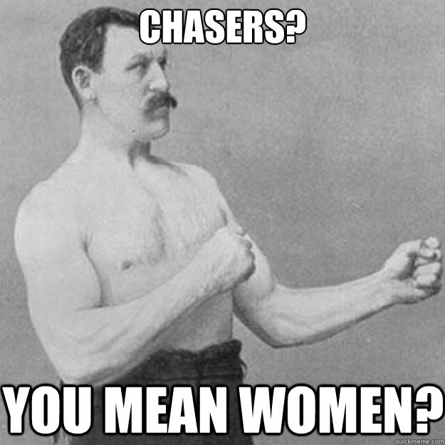Chasers? You mean women? - Chasers? You mean women?  overly manly man