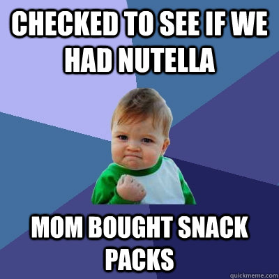 Checked to see if we had Nutella Mom bought snack packs - Checked to see if we had Nutella Mom bought snack packs  Success Kid