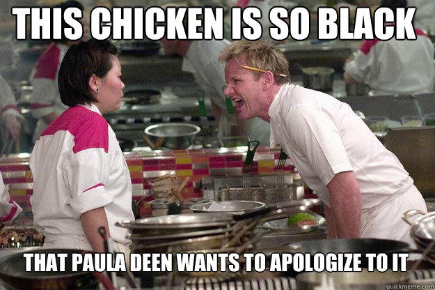 THAT PAULA DEEN WANTS TO APOLOGIZE TO IT THIS CHICKEN IS SO BLACK