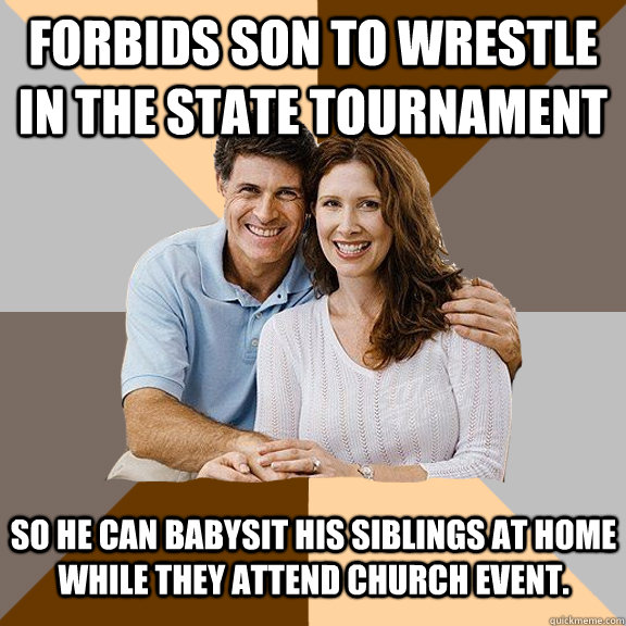 Forbids son to wrestle in the state tournament so he can babysit his siblings at home while they attend church event. - Forbids son to wrestle in the state tournament so he can babysit his siblings at home while they attend church event.  Scumbag Parents