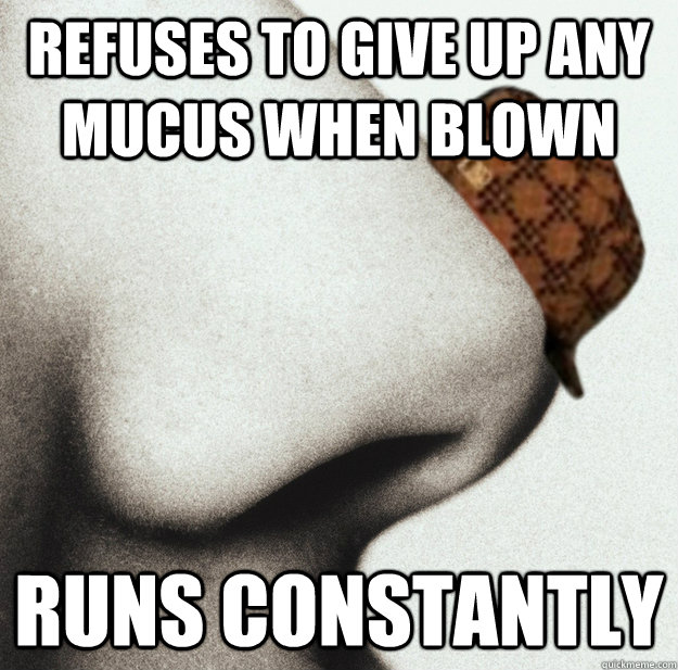 Refuses to give up any mucus when blown runs constantly