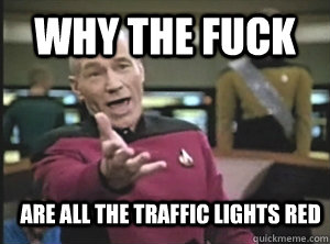 why the fuck are all the traffic lights red - why the fuck are all the traffic lights red  Annoyed Picard