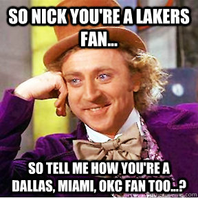 so nick you're a lakers fan... so tell me how you're a dallas, miami, okc fan too...?