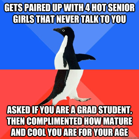 Gets paired up with 4 hot senior girls that never talk to you Asked if you are a grad student, then complimented how mature and cool you are for your age - Gets paired up with 4 hot senior girls that never talk to you Asked if you are a grad student, then complimented how mature and cool you are for your age  Socially Awkward Awesome Penguin