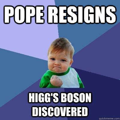 Pope resigns Higg's boson discovered - Pope resigns Higg's boson discovered  Success Kid