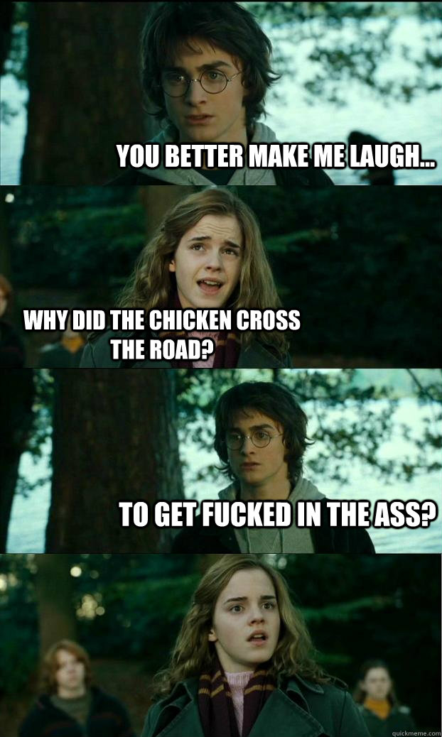 You better make me laugh... Why did the chicken cross the road? To get fucked in the ass? - You better make me laugh... Why did the chicken cross the road? To get fucked in the ass?  Horny Harry