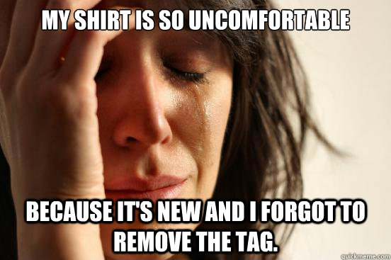 My shirt is so uncomfortable because it's new and I forgot to remove the tag. - My shirt is so uncomfortable because it's new and I forgot to remove the tag.  First World Problems