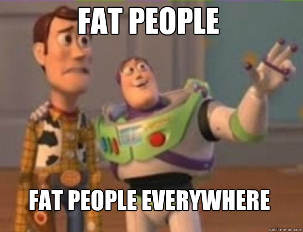 fat people fat people everywhere - fat people fat people everywhere  Misc