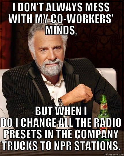 NPR MAN - I DON'T ALWAYS MESS WITH MY CO-WORKERS' MINDS, BUT WHEN I DO I CHANGE ALL THE RADIO PRESETS IN THE COMPANY TRUCKS TO NPR STATIONS. The Most Interesting Man In The World