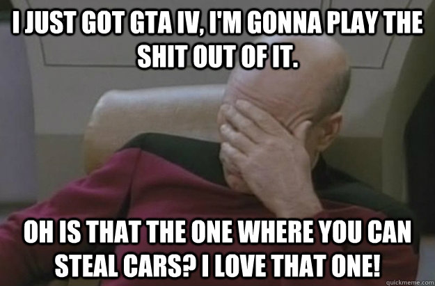 I just got GTA IV, I'm gonna play the shit out of it. Oh is that the one where you can steal cars? I love that one!  Disappointed Picard