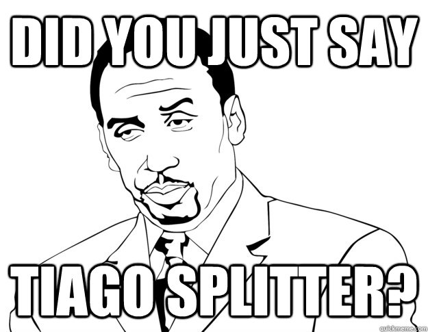 DID YOU JUST SAY TIAGO SPLITTER?