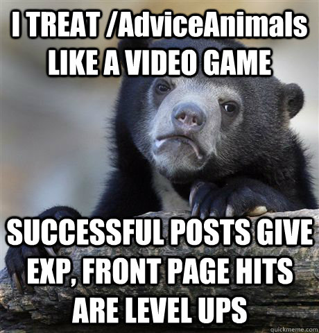 I TREAT /AdviceAnimals LIKE A VIDEO GAME SUCCESSFUL POSTS GIVE EXP, FRONT PAGE HITS ARE LEVEL UPS  Confession Bear