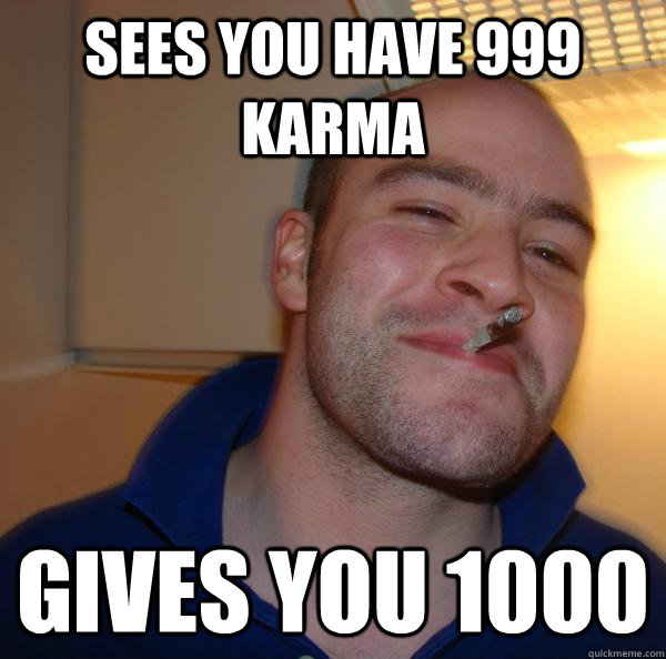 Sees you have 999 karma Gives you 1000 - Sees you have 999 karma Gives you 1000  Misc