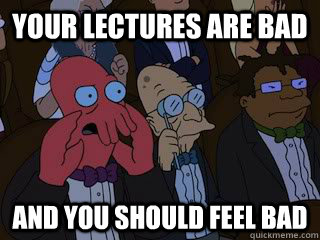 Your lectures are bad and you should feel bad - Your lectures are bad and you should feel bad  Bad Zoidberg