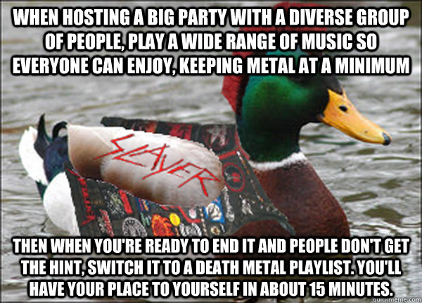 When hosting a big party with a diverse group of people, play a wide range of music so everyone can enjoy, keeping metal at a minimum Then when you're ready to end it and people don't get the hint, switch it to a death metal playlist. You'll have your pla - When hosting a big party with a diverse group of people, play a wide range of music so everyone can enjoy, keeping metal at a minimum Then when you're ready to end it and people don't get the hint, switch it to a death metal playlist. You'll have your pla  Actual Metal Advice Mallard