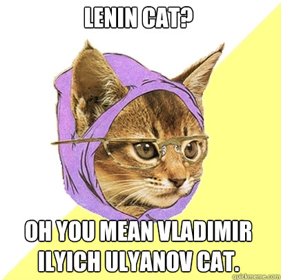 Lenin Cat? Oh you mean Vladimir Ilyich Ulyanov cat. - Lenin Cat? Oh you mean Vladimir Ilyich Ulyanov cat.  Hipster Kitty
