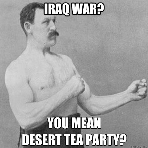 iraq war? You mean  desert tea party? - iraq war? You mean  desert tea party?  overly manly man
