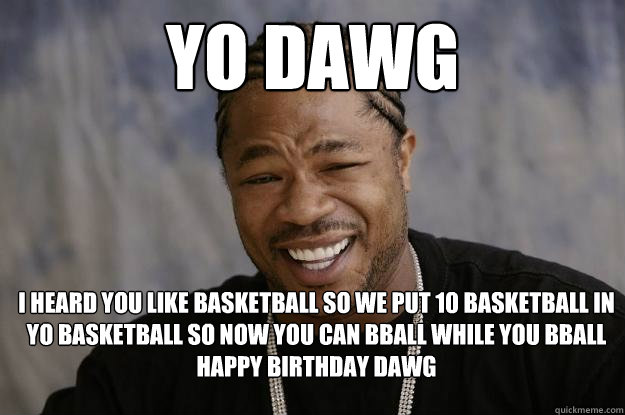 yo dawg I heard you like basketball so we put 10 basketball in yo basketball so now you can bball while you bball happy birthday dawg - yo dawg I heard you like basketball so we put 10 basketball in yo basketball so now you can bball while you bball happy birthday dawg  Xzibit meme 2
