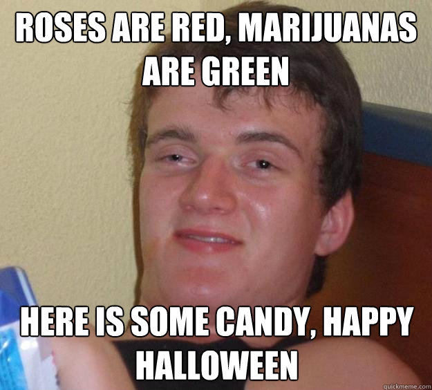 roses are red, marijuanas are green here is some candy, happy halloween - roses are red, marijuanas are green here is some candy, happy halloween  10 Guy