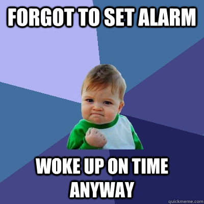 forgot to set alarm woke up on time anyway - forgot to set alarm woke up on time anyway  Success Kid