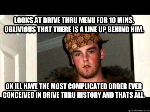looks at drive thru menu for 10 mins. oblivious that there is a line up behind him. OK ILL HAVE THE MOST COMPLICATED ORDER EVER CONCEIVED IN DRIVE THRU HISTORY AND THATS ALL.