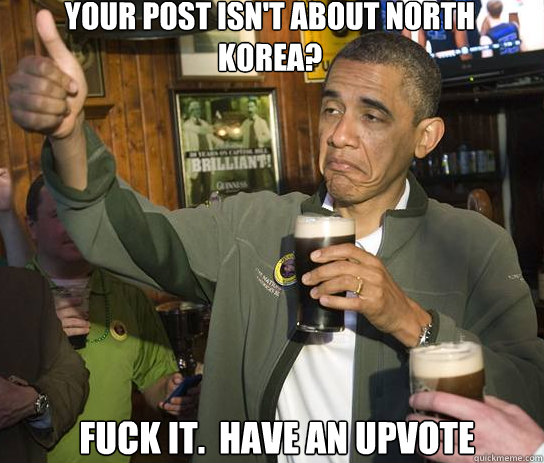 Your post isn't about North Korea? Fuck it.  have an upvote - Your post isn't about North Korea? Fuck it.  have an upvote  Upvoting Obama