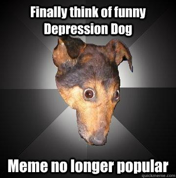 Finally think of funny Depression Dog Meme no longer popular  Depression Dog
