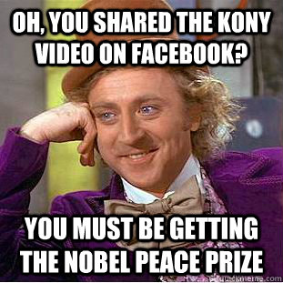 Oh, you shared the Kony video on facebook? You must be getting the Nobel peace prize - Oh, you shared the Kony video on facebook? You must be getting the Nobel peace prize  Condescending Wonka