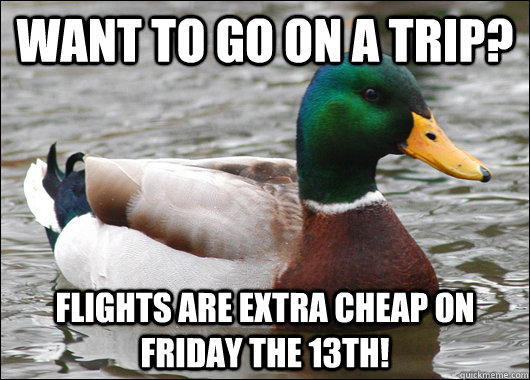 Want to go on a trip? Flights are extra cheap on Friday the 13th! - Want to go on a trip? Flights are extra cheap on Friday the 13th!  Actual Advice Mallard
