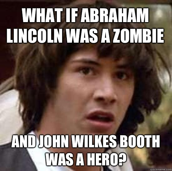 What if Abraham Lincoln was a zombie And John Wilkes Booth was a hero? - What if Abraham Lincoln was a zombie And John Wilkes Booth was a hero?  conspiracy keanu