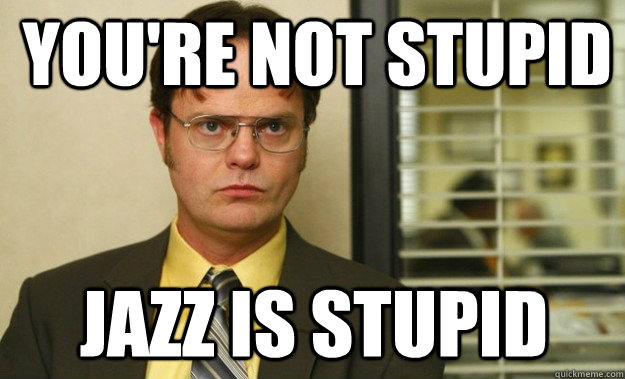 you're not stupid jazz is stupid