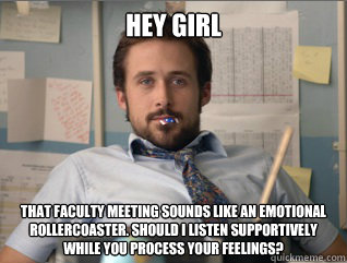 Hey girl that faculty meeting sounds like an emotional rollercoaster. Should I listen supportively while you process your feelings?