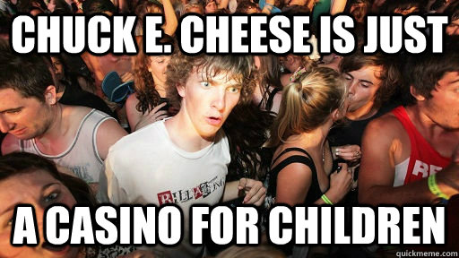 Chuck e. cheese is just a casino for children - Chuck e. cheese is just a casino for children  Sudden Clarity Clarence kinesio