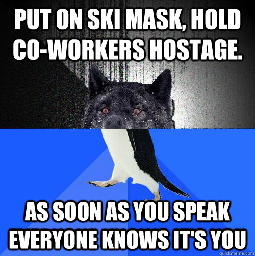 Put on ski mask, hold co-workers hostage. as soon as you speak everyone knows it's you - Put on ski mask, hold co-workers hostage. as soon as you speak everyone knows it's you  Insanity SAP
