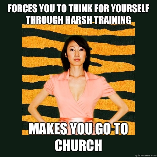 Forces you to think for yourself through harsh training Makes you go to church