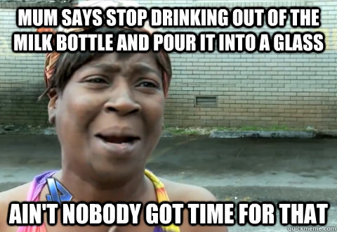 Mum says stop drinking out of the milk bottle and pour it into a glass   ain't nobody got time for that