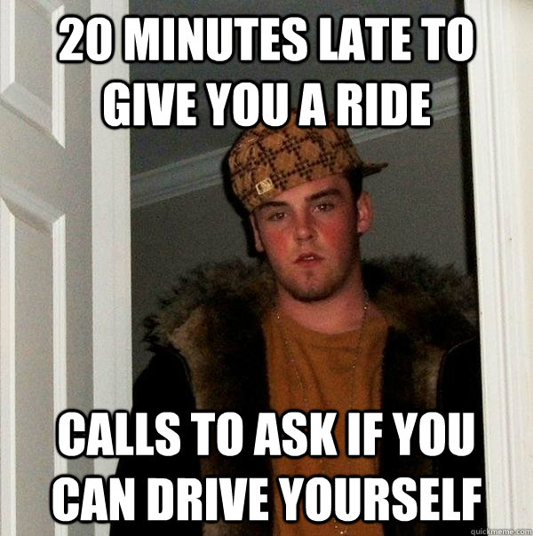 20 minutes late to give you a ride calls to ask if you can drive yourself