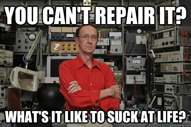 you can't repair it? what's it like to suck at life?  the most interesting nerd in the world