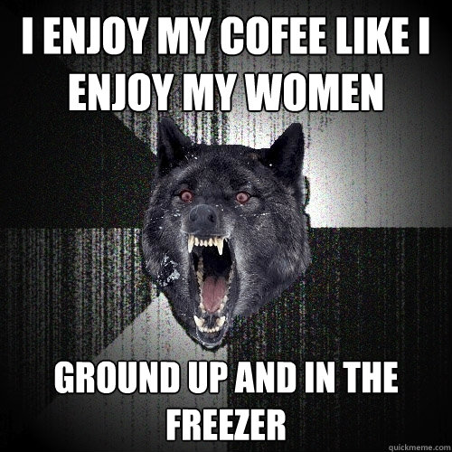 i enjoy my cofee like i enjoy my women ground up and in the freezer - i enjoy my cofee like i enjoy my women ground up and in the freezer  Insanity Wolf