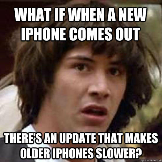 what if when a new iphone comes out there's an update that makes older iphones slower? - what if when a new iphone comes out there's an update that makes older iphones slower?  conspiracy keanu