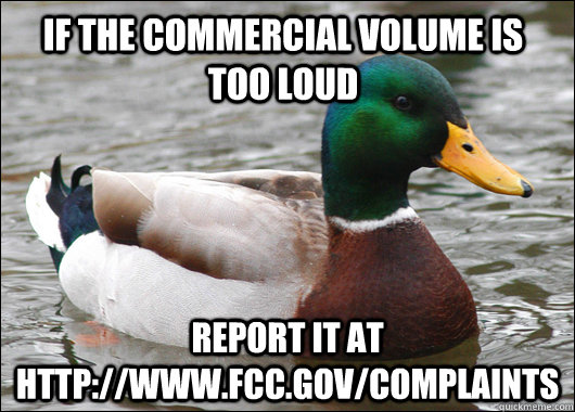 If the commercial volume is too loud report it at http://www.fcc.gov/complaints - If the commercial volume is too loud report it at http://www.fcc.gov/complaints  Actual Advice Mallard