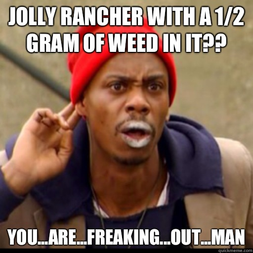 Jolly rancher with a 1/2 gram of weed in it?? YOU...ARE...FREAKING...out...man - Jolly rancher with a 1/2 gram of weed in it?? YOU...ARE...FREAKING...out...man  Tyrone Biggums