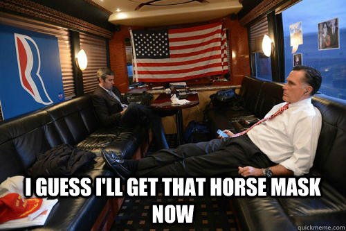 i guess i'll get that horse mask now -  i guess i'll get that horse mask now  Sudden Realization Romney