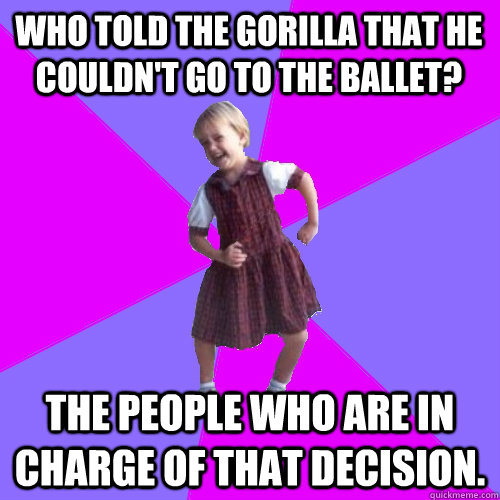 Who told the gorilla that he couldn't go to the ballet? The people who are in charge of that decision. - Who told the gorilla that he couldn't go to the ballet? The people who are in charge of that decision.  Socially awesome kindergartener