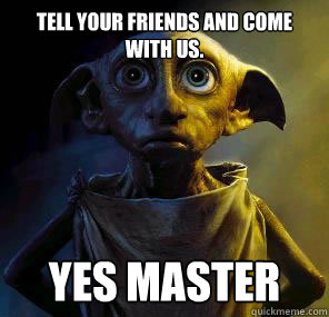 Tell your friends and come with us. Yes master  Disgruntled House-elf Dobby