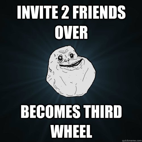 Invite 2 friends over Becomes third wheel - Invite 2 friends over Becomes third wheel  Forever Alone