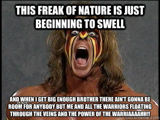 This freak of nature is just beginning to swell  and when I get big enough brother there ain't gonna be room for anybody but me and all the warriors floating through the veins and the power of the Warriaaaahh!!   Ultimate Warrior