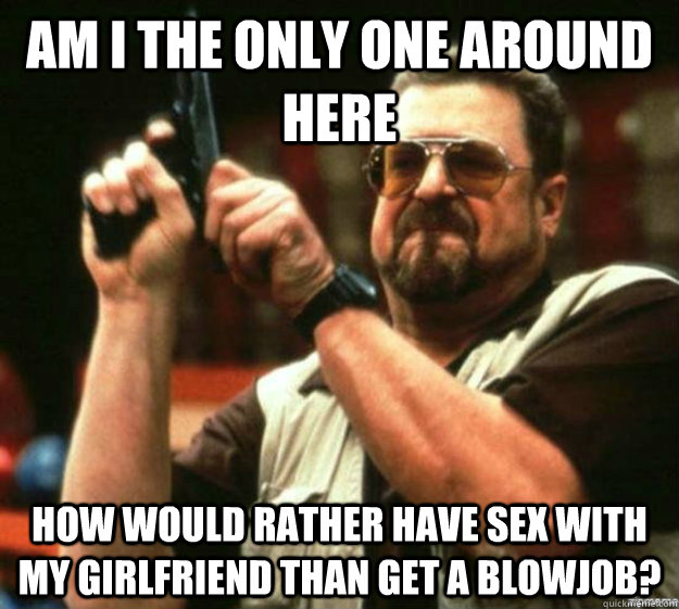 am i the only one around here how would rather have sex with my girlfriend than get a blowjob?