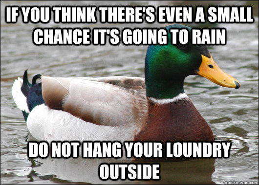 If you think there's even a small chance it's going to rain Do not hang your loundry outside - If you think there's even a small chance it's going to rain Do not hang your loundry outside  Actual Advice Mallard